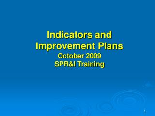 Indicators and  Improvement Plans October 2009 SPR&I Training