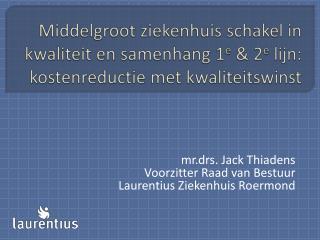 mr.drs. Jack Thiadens Voorzitter Raad van Bestuur  Laurentius Ziekenhuis Roermond