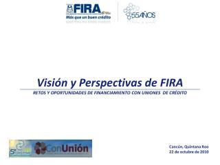 Visi�n y Perspectivas de FIRA RETOS Y OPORTUNIDADES DE FINANCIAMIENTO CON UNIONES  DE CR�DITO