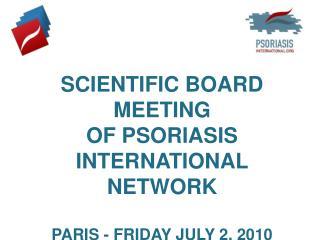SCIENTIFIC BOARD MEETING  OF PSORIASIS INTERNATIONAL NETWORK PARIS - FRIDAY JULY 2, 2010