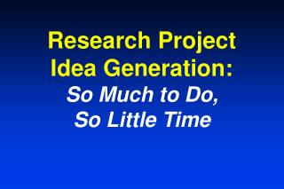 Research Project Idea Generation:  So Much to Do, So Little Time
