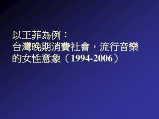 以王菲為例: 台灣晚期消費社會,流行音樂的女性意象( 1994-2006 )