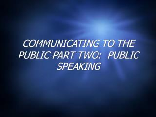 COMMUNICATING TO THE PUBLIC PART TWO:  PUBLIC SPEAKING