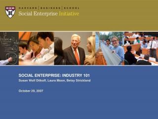 SOCIAL ENTERPRISE: INDUSTRY 101 Susan Wolf Ditkoff, Laura Moon, Betsy Strickland October 29, 2007