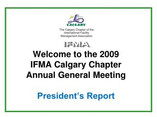 Welcome to the 2009  IFMA Calgary Chapter Annual General Meeting President's Report