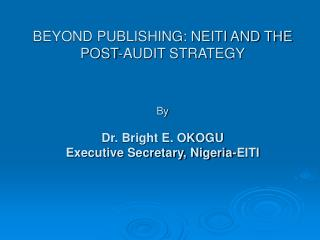 BEYOND PUBLISHING: NEITI AND THE POST-AUDIT STRATEGY   By  Dr. Bright E. OKOGU Executive Secretary, Nigeria-EITI