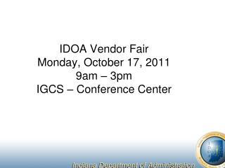 IDOA Vendor Fair Monday, October 17, 2011 9am – 3pm IGCS – Conference Center