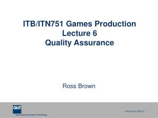 ITB/ITN751 Games Production  Lecture 6 Quality Assurance