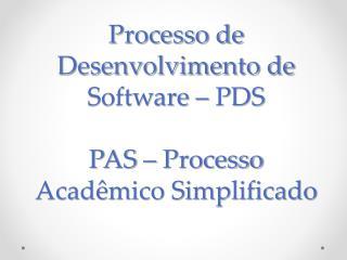 Processo de Desenvolvimento de Software –  PDS PAS  –  Processo Acad êmico Simplificado