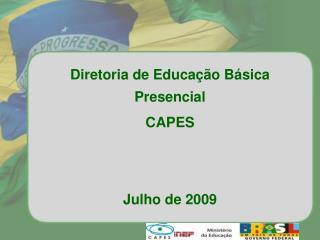 Diretoria de Educação Básica Presencial CAPES  Julho de 2009