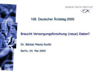 Braucht Versorgungsforschung (neue) Daten? Dr. Bärbel Maria Kurth Berlin, 04. Mai 2005