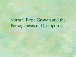 Normal Bone Growth and the  Pathogenesis of Osteoporosis