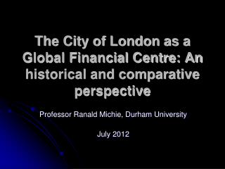 The City of London as a Global Financial Centre: An historical and comparative perspective