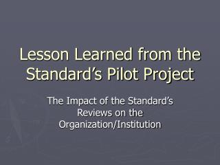 Lesson Learned from the Standard's Pilot Project