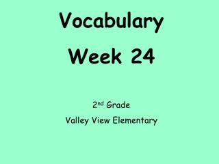 Vocabulary Week 24 2 nd  Grade Valley View Elementary