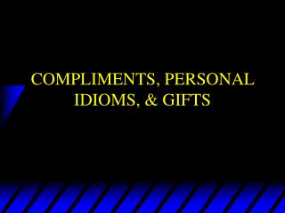 COMPLIMENTS, PERSONAL IDIOMS, & GIFTS