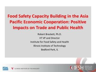 Robert  Brackett, Ph.D. IIT VP  and  Director Institute  for Food Safety and  Health