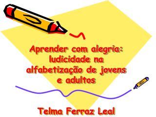 Aprender com alegria: ludicidade na alfabetiza  o de jovens e adultos   Telma Ferraz Leal