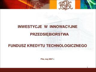 INWESTYCJE  W  INNOWACYJNE PRZEDSIĘBIORSTWA FUNDUSZ KREDYTU TECHNOLOGICZNEGO Piła, maj 2007 r.