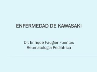 ENFERMEDAD DE KAWASAKI Dr. Enrique Faugier Fuentes Reumatolog�a Pedi�trica