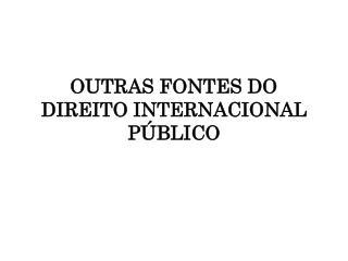 OUTRAS FONTES DO DIREITO INTERNACIONAL P BLICO
