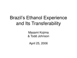 Brazil s Ethanol Experience and Its Transferability