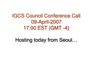 IGCS Council Conference Call 09-April-2007 17:00 EST (GMT -4) Hosting today from Seoul…