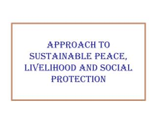 Approach to  Sustainable Peace,  Livelihood and Social Protection