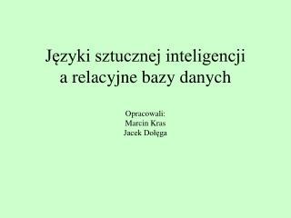 Języki sztucznej inteligencji a relacyjne bazy danych Opracowali: Marcin Kras Jacek Dołęga