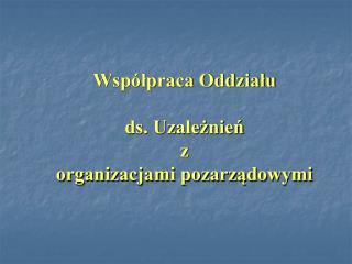 Współpraca Oddziału  ds. Uzależnień  z  organizacjami pozarządowymi