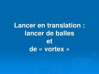 Lancer en translation : lancer de balles et de   vortex