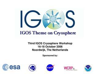 Third IGOS Cryosphere Workshop 16-18 October 2006 Noordwijk, The Netherlands Sponsored by: