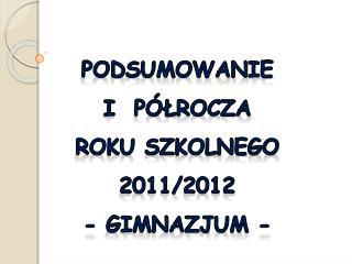 Podsumowanie  I  Półrocza   roku SZKOLNEGO 2011/2012 - Gimnazjum -