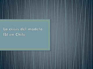 La crisis del modelo ISI en Chile