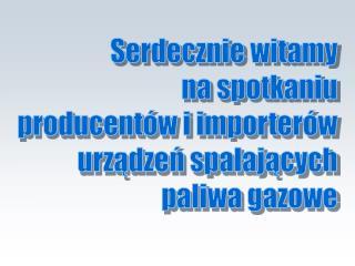 Serdecznie witamy na spotkaniu producentów i importerów urządzeń spalających paliwa gazowe
