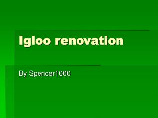 Igloo renovation