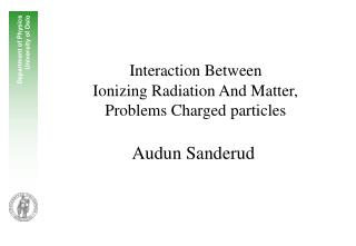 Interaction Between  Ionizing Radiation And Matter,  Problems Charged particles Audun Sanderud