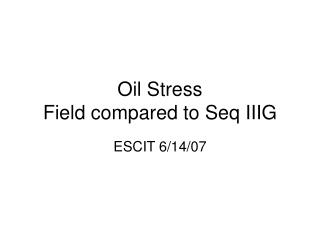 Oil Stress                           Field compared to Seq IIIG