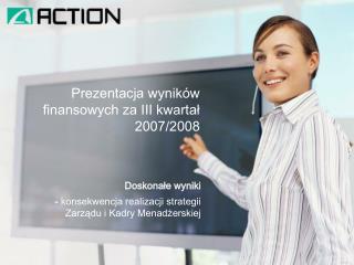 Prezentacja wyników  finansowych za III kwartał  2007/2008