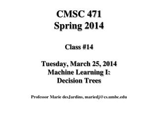 CMSC 471 Spring 2014 Class #14 Tuesday, March 25, 2014 Machine Learning I: Decision Trees