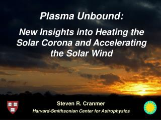 Plasma Unbound: New Insights into Heating the Solar Corona and Accelerating the Solar Wind
