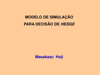 MODELO DE SIMULA��O PARA DECIS�O DE  HEDGE Masakazu  Hoji