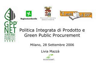 Politica Integrata di Prodotto e Green Public Procurement  Milano, 28 Settembre 2006