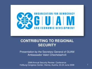 CONTRIBUTING TO REGIONAL SECURITY Presentation by the Secretary General of GUAM