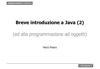 Breve introduzione a Java (2) (ed alla programmazione ad oggetti) Marco Piastra