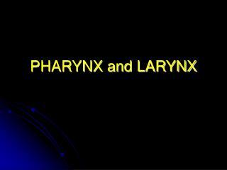 PHARYNX and LARYNX