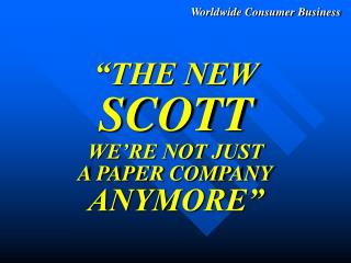 """THE NEW SCOTT WE'RE NOT JUST A PAPER COMPANY ANYMORE"""