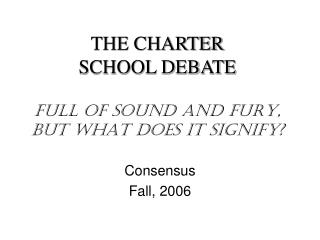 THE CHARTER  SCHOOL DEBATE FULL OF SOUND AND FURY,  BUT WHAT DOES IT SIGNIFY?