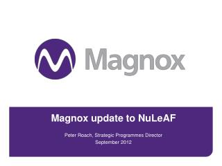 Magnox update to NuLeAF Peter Roach, Strategic Programmes Director September 2012