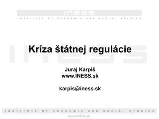 Kríza štátnej regulácie Juraj Karpiš INESS.sk karpis@iness.sk